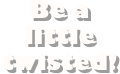 Be a little 